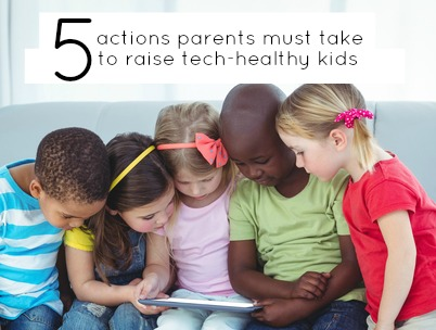 5 Actions Parents Must Take to Raise Tech-Healthy Kids