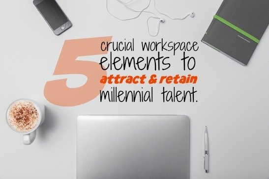 5 Crucial Workspace Elements To Attract And Retain Millennial Talent