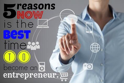 5 Reasons Now Is The Best Time To Become An Entrepreneur