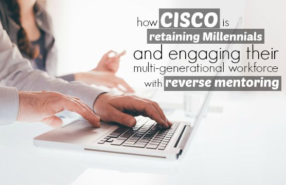How Cisco Is Retaining Millennials And Engaging Their Multi-Generational Workforce With Reverse Mentoring