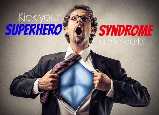 Kick Your Superhero Syndrome To The Curb