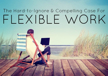 The Hard To Ignore And Compelling Case For Flexible Work